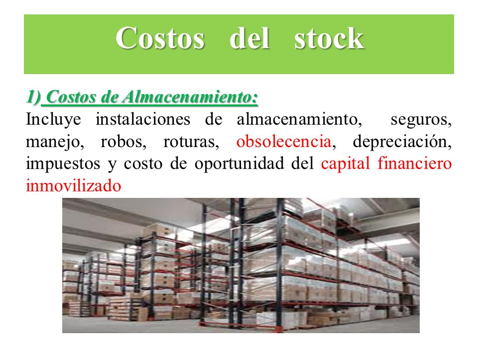 1) Costos de Almacenamiento: Incluye instalaciones de almacenamiento, seguros, manejo, robos, roturas, obsolecencia, depreciación, impuestos y costo d