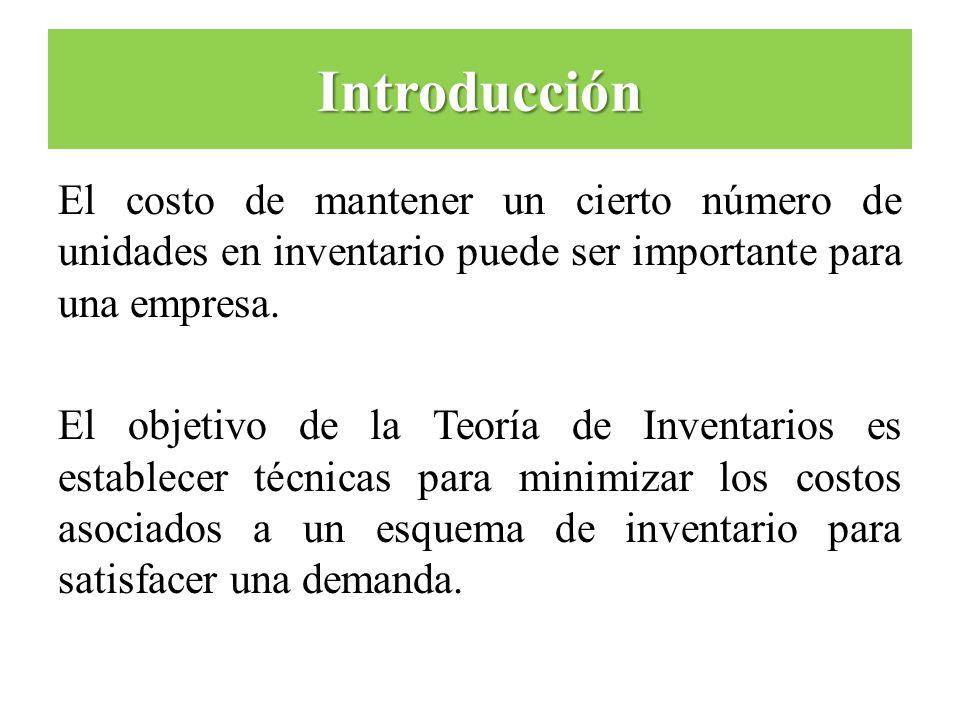 Introducción El costo de mantener un cierto número de unidades en inventario puede ser importante para una empresa. El objetivo de la Teoría de Invent