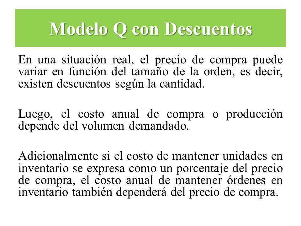 Modelo Q con Descuentos En una situación real, el precio de compra puede variar en función del tamaño de la orden, es decir, existen descuentos según