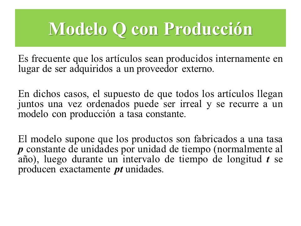 Modelo Q con Producción Es frecuente que los artículos sean producidos internamente en lugar de ser adquiridos a un proveedor externo. En dichos casos
