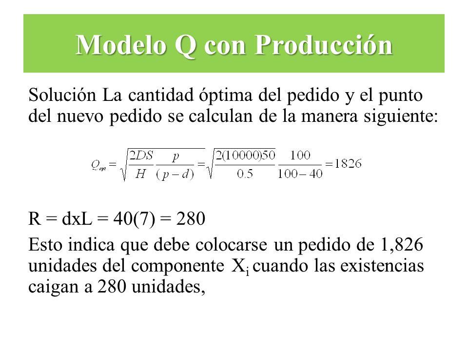 Solución La cantidad óptima del pedido y el punto del nuevo pedido se calculan de la manera siguiente: R = dxL = 40(7) = 280 Esto indica que debe colo