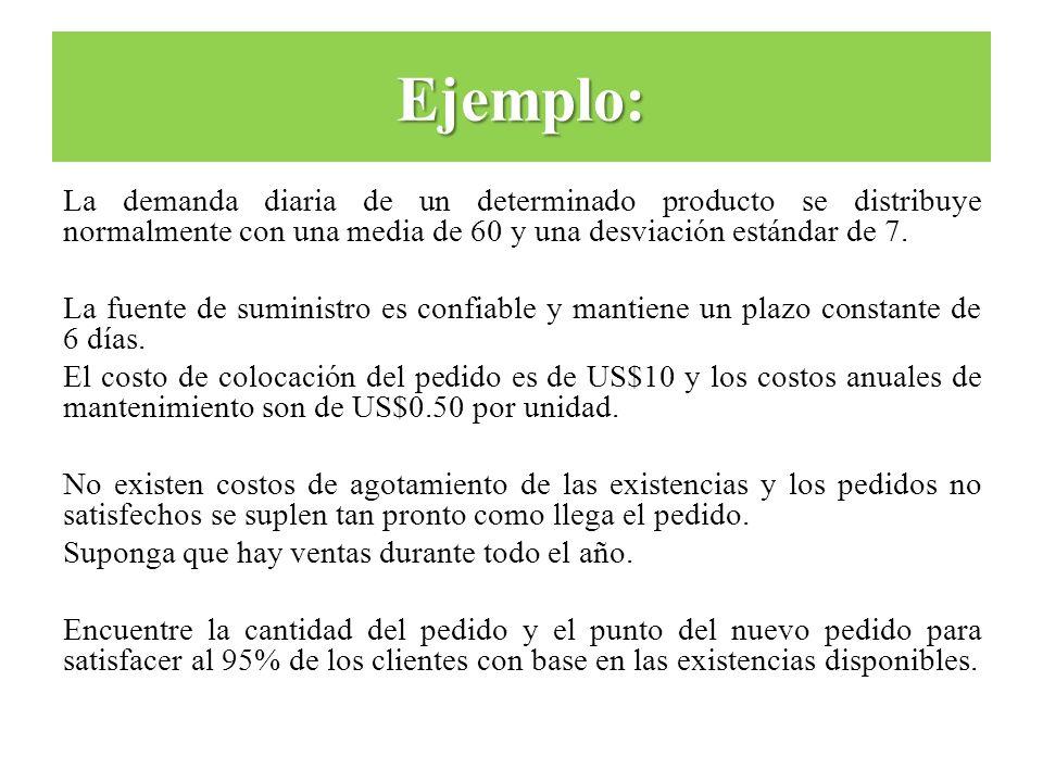 La demanda diaria de un determinado producto se distribuye normalmente con una media de 60 y una desviación estándar de 7. La fuente de suministro es