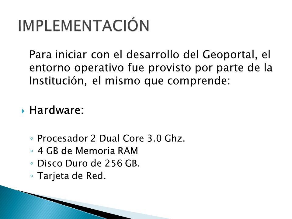 Para iniciar con el desarrollo del Geoportal, el entorno operativo fue provisto por parte de la Institución, el mismo que comprende: Hardware: Procesa