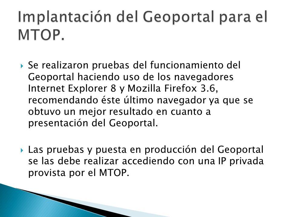 Se realizaron pruebas del funcionamiento del Geoportal haciendo uso de los navegadores Internet Explorer 8 y Mozilla Firefox 3.6, recomendando éste úl