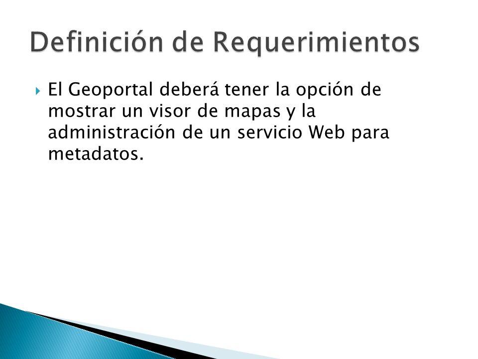 El Geoportal deberá tener la opción de mostrar un visor de mapas y la administración de un servicio Web para metadatos.