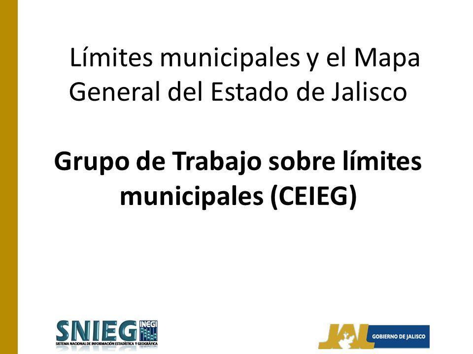 Límites municipales y el Mapa General del Estado de Jalisco Grupo de Trabajo sobre límites municipales (CEIEG)