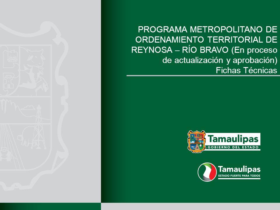 PROGRAMA METROPOLITANO DE ORDENAMIENTO TERRITORIAL DE REYNOSA – RÍO BRAVO (En proceso de actualización y aprobación) Fichas Técnicas