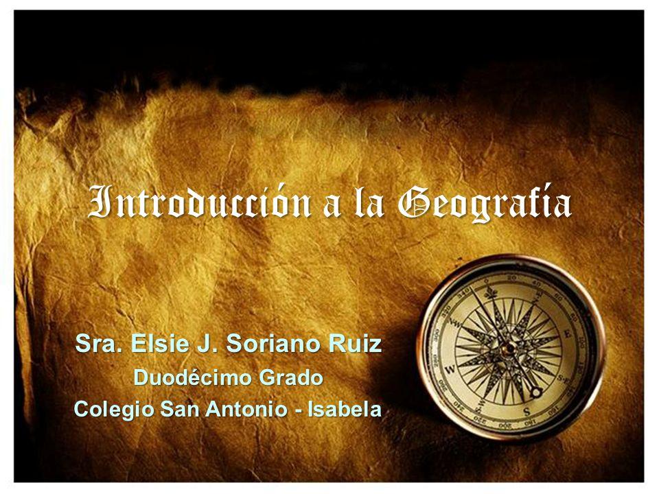 Introducción a la Geografía Sra. Elsie J. Soriano Ruiz Duodécimo Grado Colegio San Antonio - Isabela