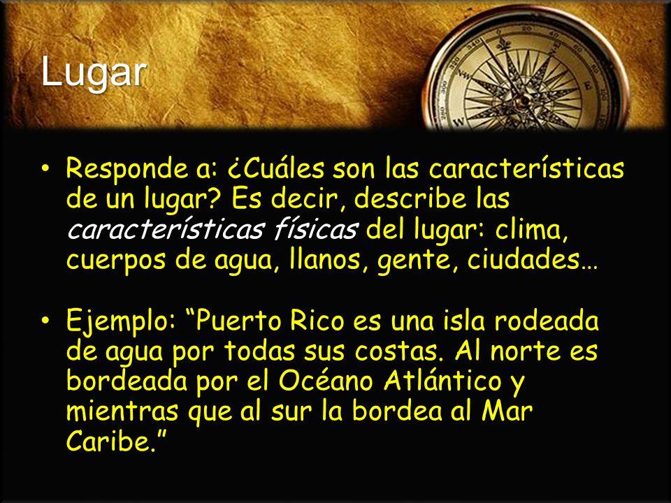 Lugar Responde a: ¿Cuáles son las características de un lugar? Es decir, describe las características físicas del lugar: clima, cuerpos de agua, llano