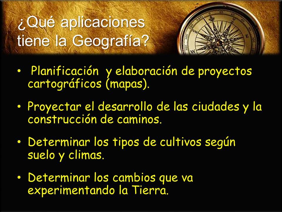 ¿Qué aplicaciones tiene la Geografía? Planificación y elaboración de proyectos cartográficos (mapas). Planificación y elaboración de proyectos cartogr