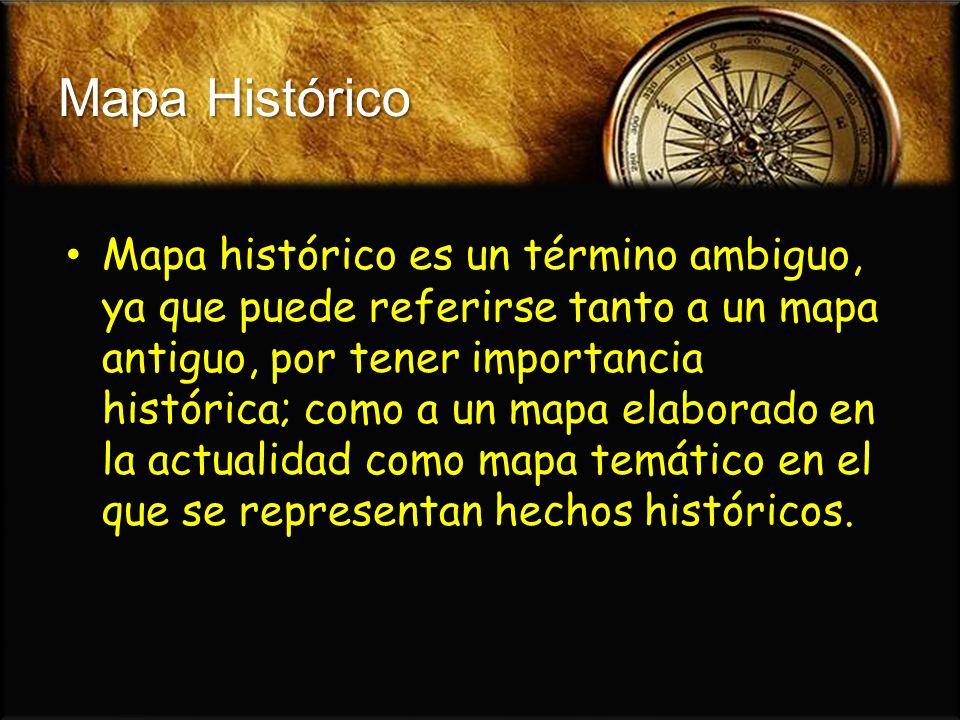 Mapa Histórico Mapa histórico es un término ambiguo, ya que puede referirse tanto a un mapa antiguo, por tener importancia histórica; como a un mapa e