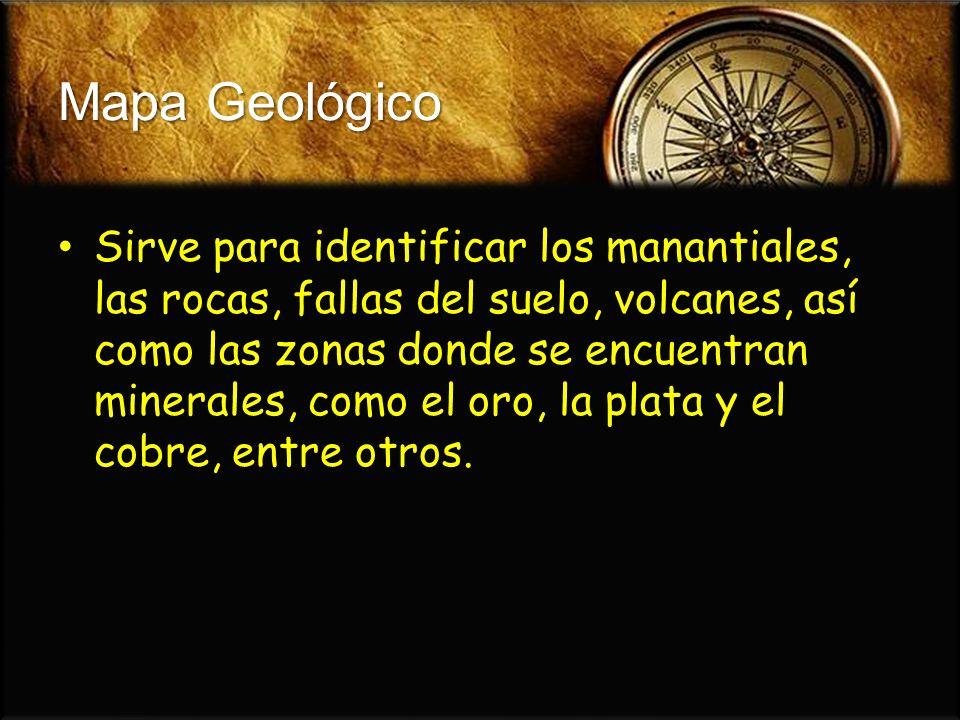 Mapa Geológico Sirve para identificar los manantiales, las rocas, fallas del suelo, volcanes, así como las zonas donde se encuentran minerales, como e
