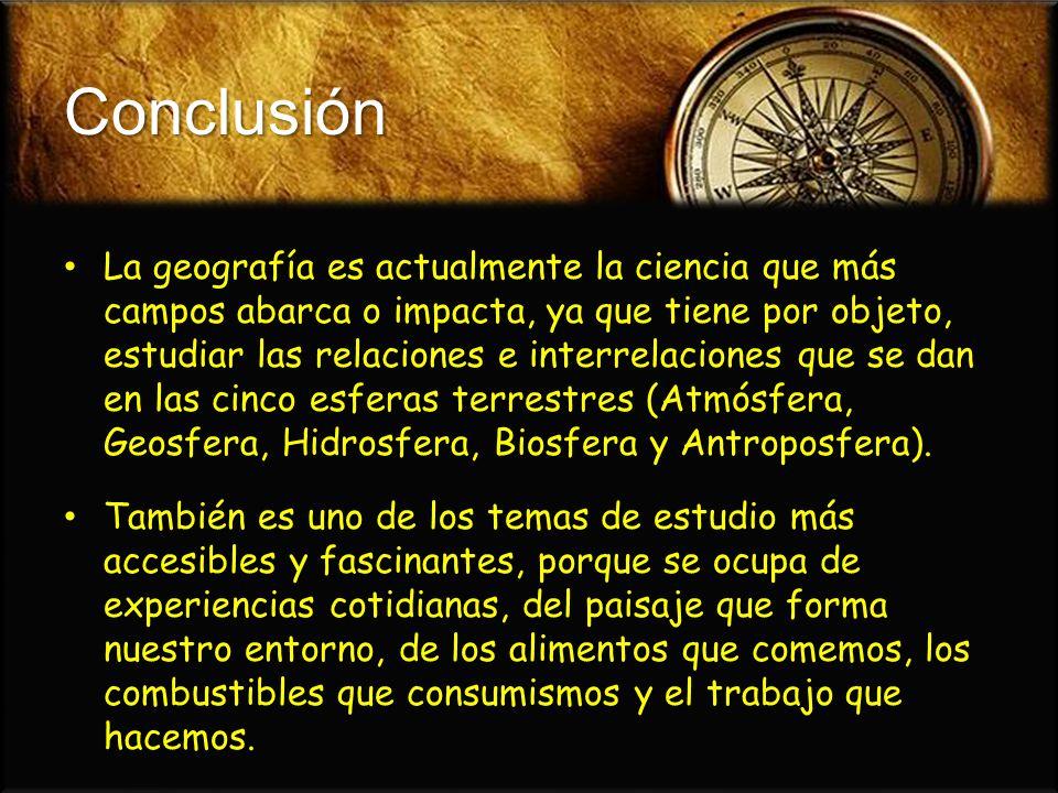 Conclusión La geografía es actualmente la ciencia que más campos abarca o impacta, ya que tiene por objeto, estudiar las relaciones e interrelaciones