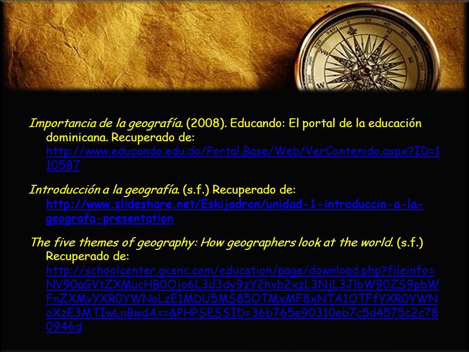 Importancia de la geografía. (2008). Educando: El portal de la educación dominicana. Recuperado de: http://www.educando.edu.do/Portal.Base/Web/VerCont