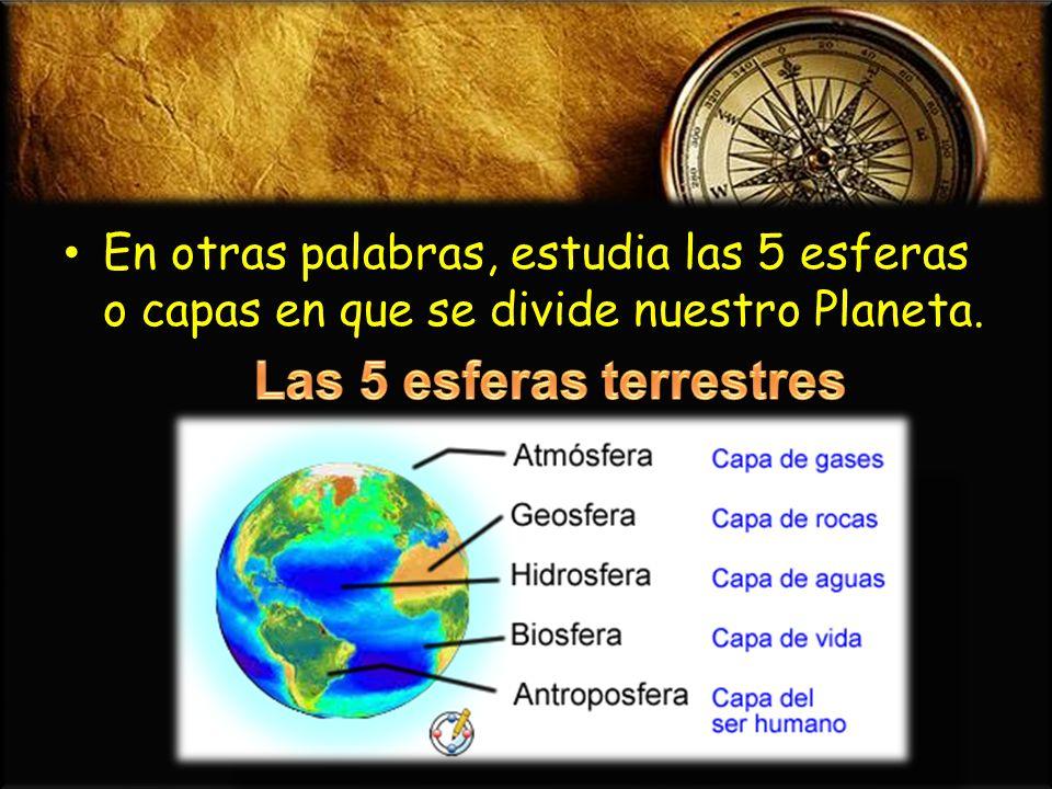 En otras palabras, estudia las 5 esferas o capas en que se divide nuestro Planeta. En otras palabras, estudia las 5 esferas o capas en que se divide n