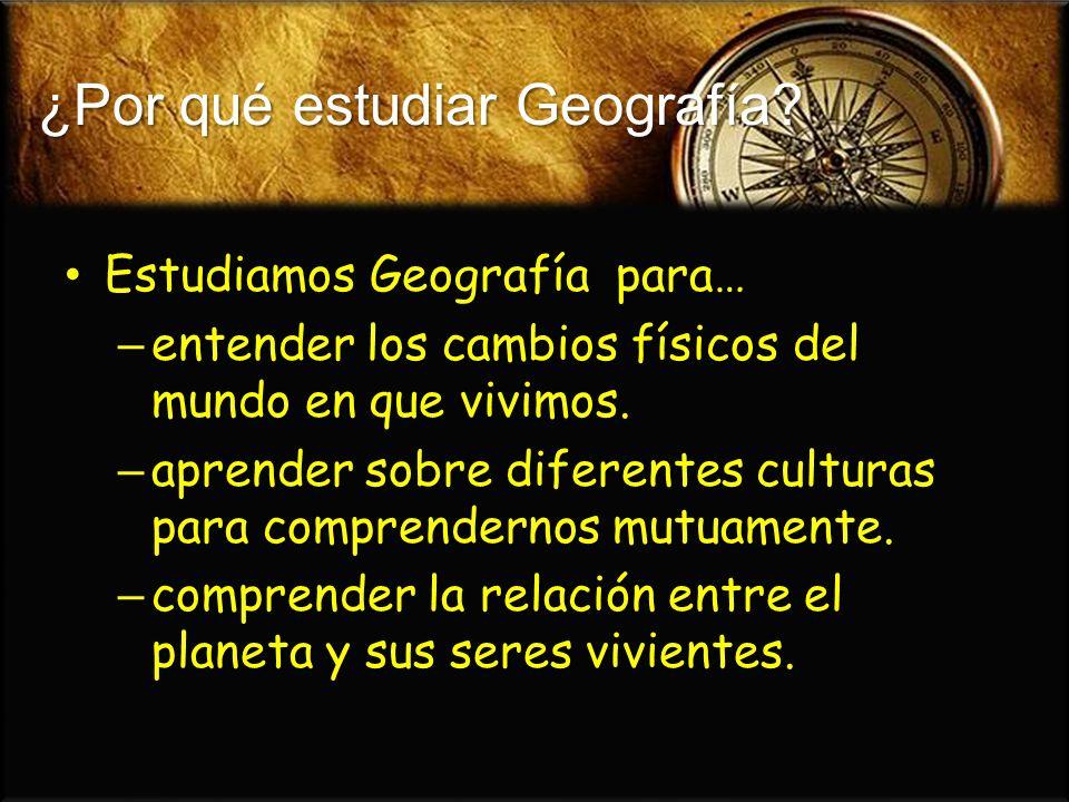 ¿Por qué estudiar Geografía? Estudiamos Geografía para… Estudiamos Geografía para… – entender los cambios físicos del mundo en que vivimos. – aprender
