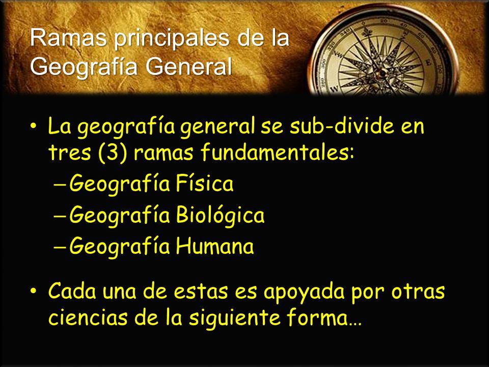 Ramas principales de la Geografía General La geografía general se sub-divide en tres (3) ramas fundamentales: La geografía general se sub-divide en tr