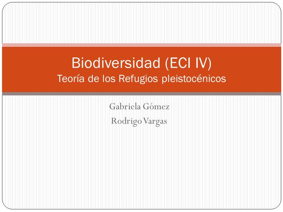 Gabriela Gómez Rodrigo Vargas Biodiversidad (ECI IV) Teoría de los Refugios pleistocénicos