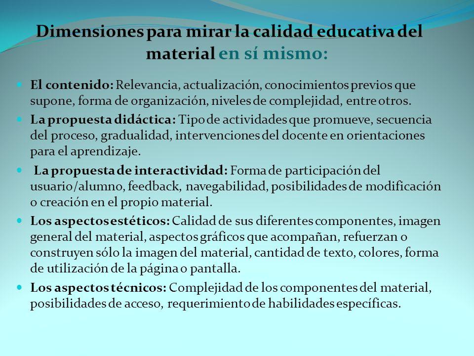 Dimensiones para mirar la calidad educativa del material en sí mismo: El contenido: Relevancia, actualización, conocimientos previos que supone, forma de organización, niveles de complejidad, entre otros.