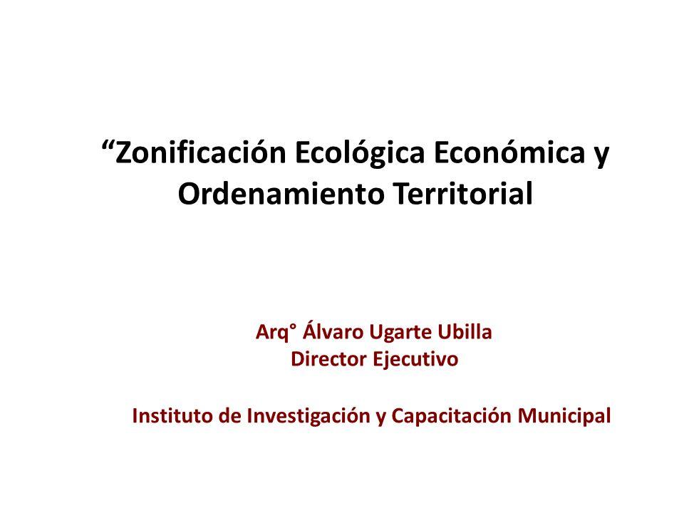 Arq° Álvaro Ugarte Ubilla Director Ejecutivo Instituto de Investigación y Capacitación Municipal Zonificación Ecológica Económica y Ordenamiento Terri