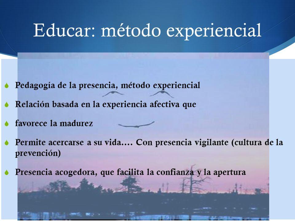 Educar: método experiencial Pedagogía de la presencia, método experiencial Relación basada en la experiencia afectiva que favorece la madurez Permite acercarse a su vida….