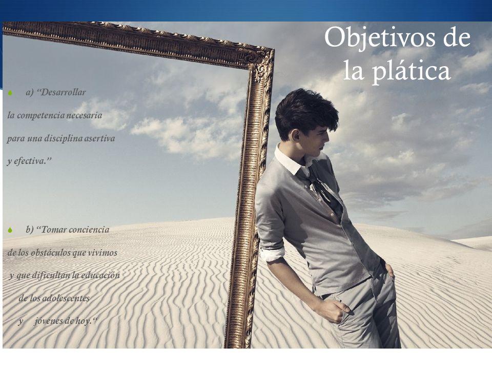 Objetivos de la plática a) Desarrollar la competencia necesaria para una disciplina asertiva y efectiva.