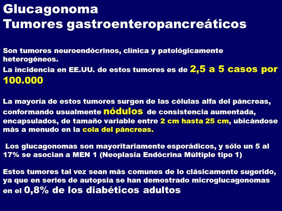 Glucagonoma Tumores gastroenteropancreáticos Son tumores neuroendócrinos, clínica y patológicamente heterogéneos. La incidencia en EE.UU. de estos tum