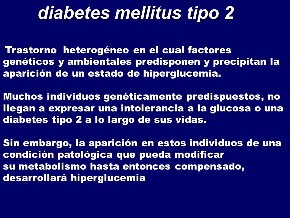 diabetes mellitus tipo 2 diabetes mellitus tipo 2 Trastorno heterogéneo en el cual factores genéticos y ambientales predisponen y precipitan la aparic