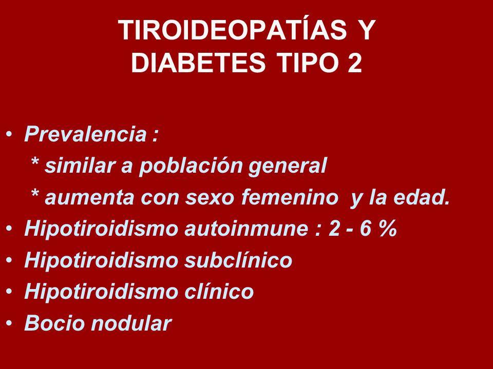 TIROIDEOPATÍAS Y DIABETES TIPO 2 Prevalencia : * similar a población general * aumenta con sexo femenino y la edad. Hipotiroidismo autoinmune : 2 - 6
