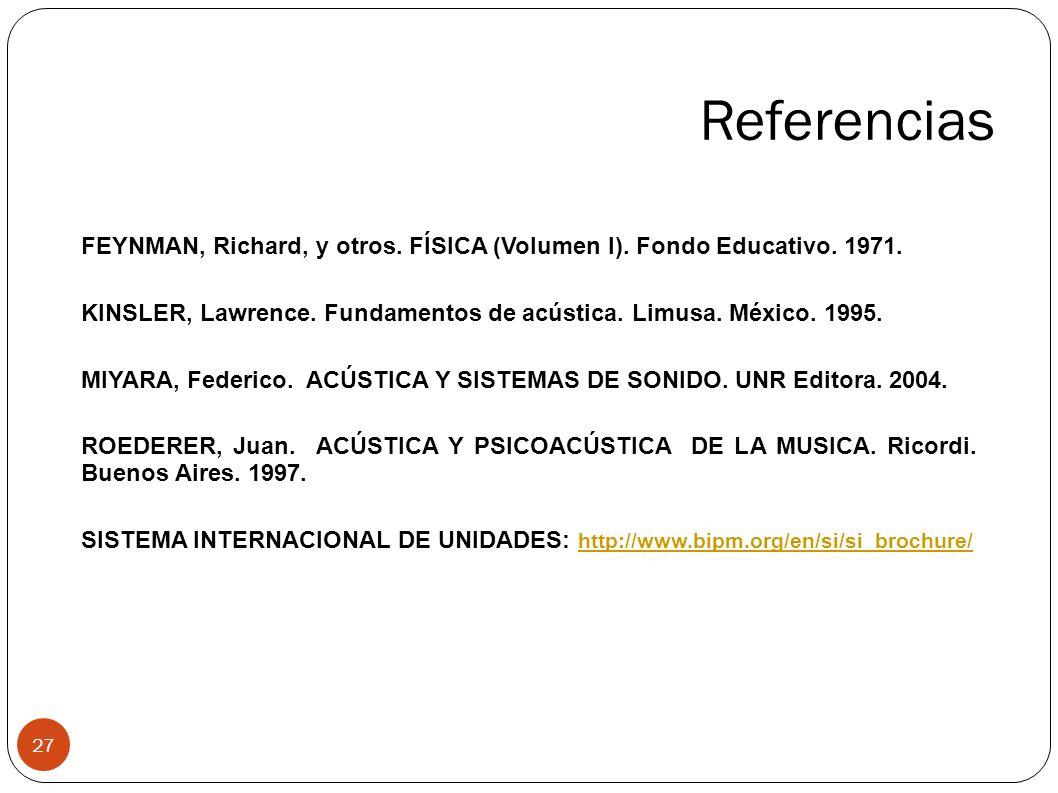 Referencias 27 FEYNMAN, Richard, y otros. FÍSICA (Volumen I). Fondo Educativo. 1971. KINSLER, Lawrence. Fundamentos de acústica. Limusa. México. 1995.