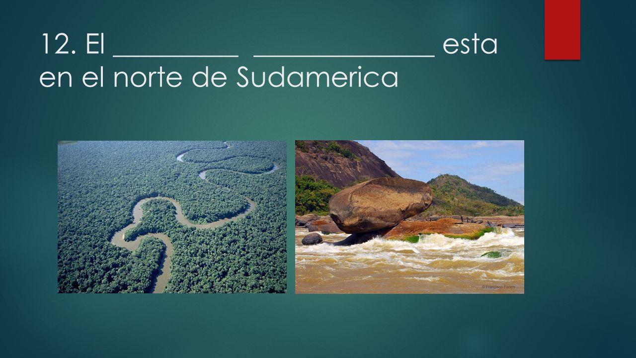 12. El _________ _____________ esta en el norte de Sudamerica