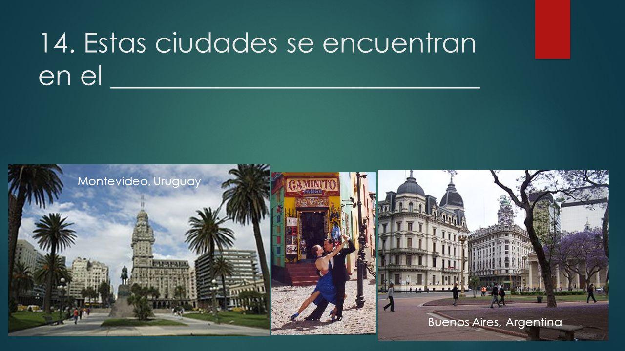 14. Estas ciudades se encuentran en el ___________________________ Montevideo, Uruguay Buenos Aires, Argentina