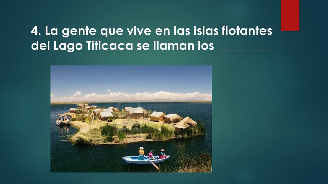 4. La gente que vive en las islas flotantes del Lago Titicaca se llaman los _________