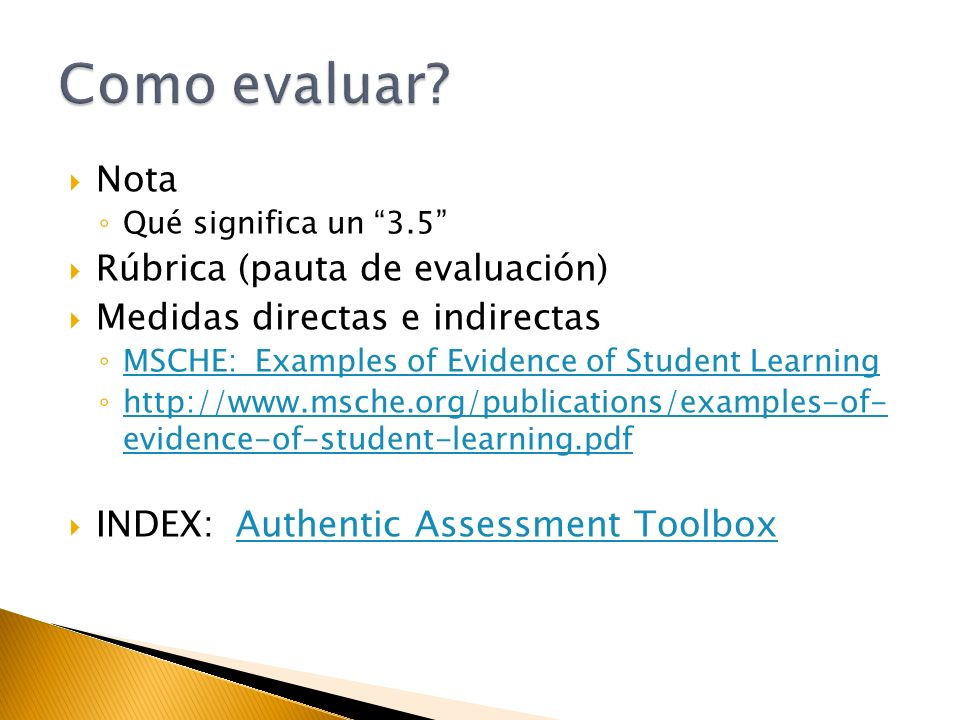 Nota Qué significa un 3.5 Rúbrica (pauta de evaluación) Medidas directas e indirectas MSCHE: Examples of Evidence of Student Learning http://www.msche.org/publications/examples-of- evidence-of-student-learning.pdf http://www.msche.org/publications/examples-of- evidence-of-student-learning.pdf INDEX: Authentic Assessment ToolboxAuthentic Assessment Toolbox