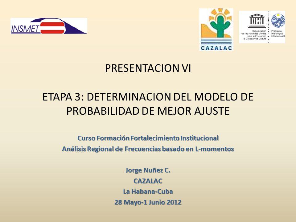 PRESENTACION VI ETAPA 3: DETERMINACION DEL MODELO DE PROBABILIDAD DE MEJOR AJUSTE Curso Formación Fortalecimiento Institucional Análisis Regional de Frecuencias basado en L-momentos Jorge Nuñez C.