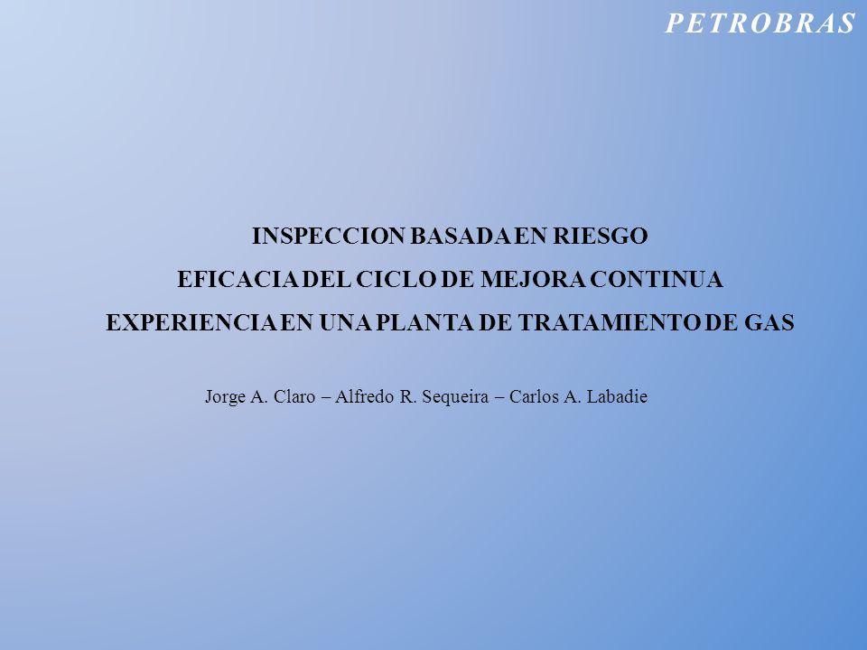PETROBRAS INSPECCION BASADA EN RIESGO EFICACIA DEL CICLO DE MEJORA CONTINUA EXPERIENCIA EN UNA PLANTA DE TRATAMIENTO DE GAS Jorge A. Claro – Alfredo R