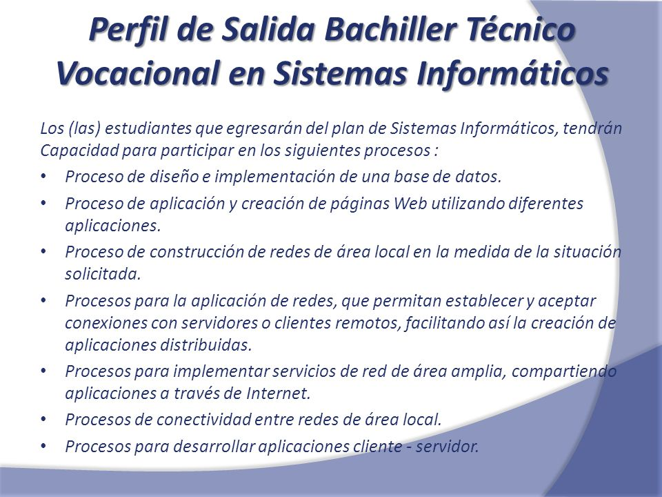 Perfil de Salida Bachiller Técnico Vocacional en Sistemas Informáticos Los (las) estudiantes que egresarán del plan de Sistemas Informáticos, tendrán