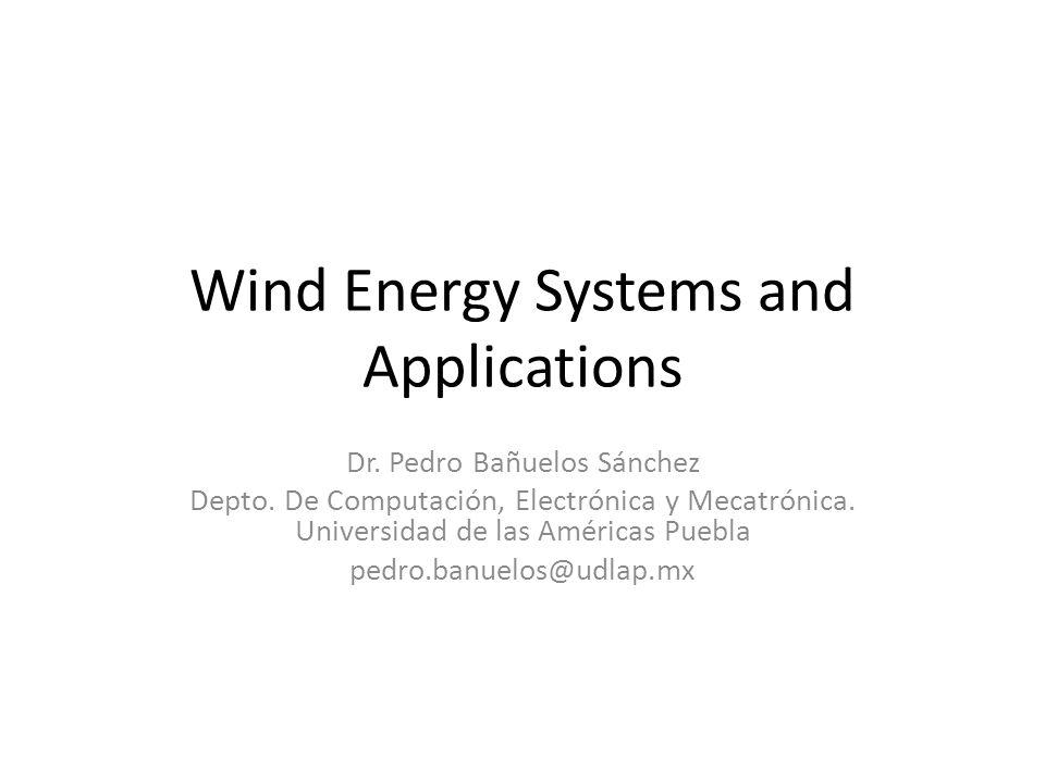 Wind Energy Systems and Applications Dr. Pedro Bañuelos Sánchez Depto. De Computación, Electrónica y Mecatrónica. Universidad de las Américas Puebla p