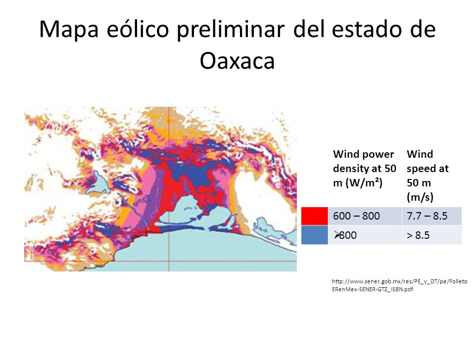 Mapa eólico preliminar del estado de Oaxaca Wind power density at 50 m (W/m²) Wind speed at 50 m (m/s) 600 – 8007.7 – 8.5 800> 8.5 http://www.sener.go