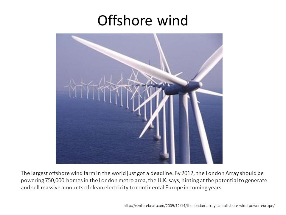Offshore wind The largest offshore wind farm in the world just got a deadline. By 2012, the London Array should be powering 750,000 homes in the Londo