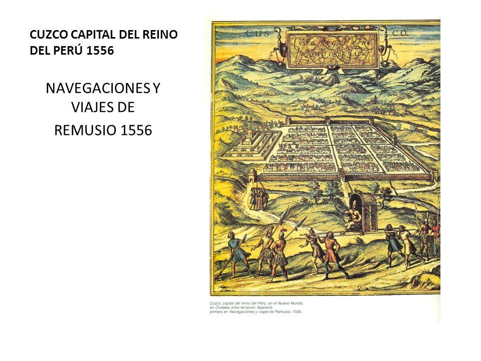 CUZCO CAPITAL DEL REINO DEL PERÚ 1556 NAVEGACIONES Y VIAJES DE REMUSIO 1556