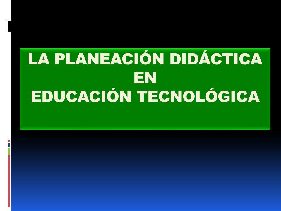 LA PLANEACIÓN DIDÁCTICA EN EDUCACIÓN TECNOLÓGICA LA PLANEACIÓN DIDÁCTICA EN EDUCACIÓN TECNOLÓGICA