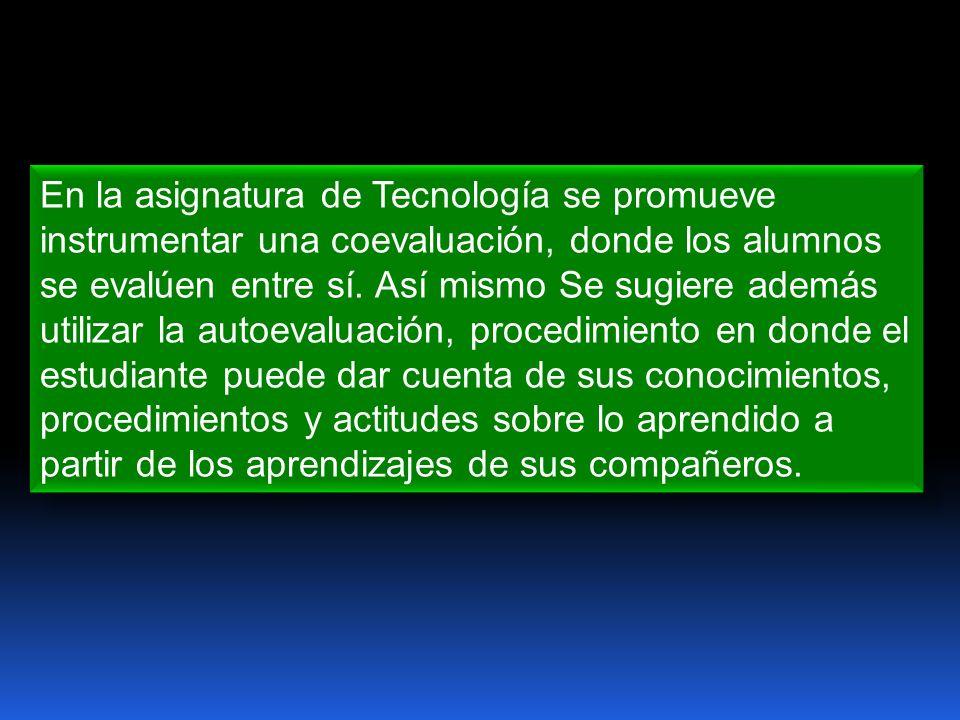 En la asignatura de Tecnología se promueve instrumentar una coevaluación, donde los alumnos se evalúen entre sí. Así mismo Se sugiere además utilizar