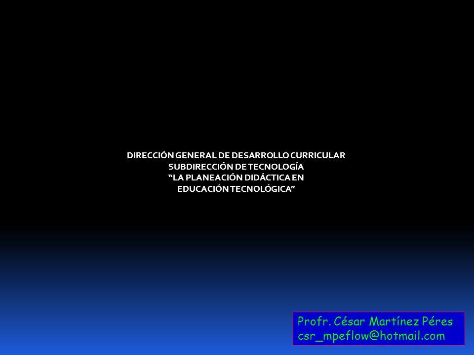Profr. César Martínez Péres csr_mpeflow@hotmail.com DIRECCIÓN GENERAL DE DESARROLLO CURRICULAR SUBDIRECCIÓN DE TECNOLOGÍA LA PLANEACIÓN DIDÁCTICA EN E
