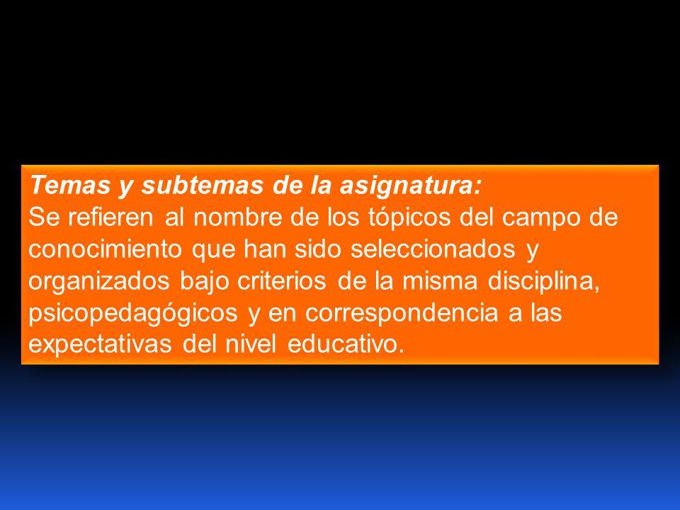 Temas y subtemas de la asignatura: Se refieren al nombre de los tópicos del campo de conocimiento que han sido seleccionados y organizados bajo criter