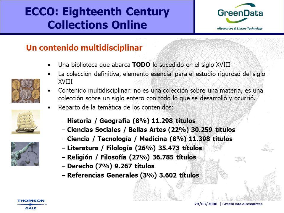 29/03/2006   GreenData eResources ECCO: Eighteenth Century Collections Online Historia y Geografía: diccionarios geográficos, viajes y descubrimientos, biografías históricas, colecciones genealógicas, guías turísticas, mapas, topografía.