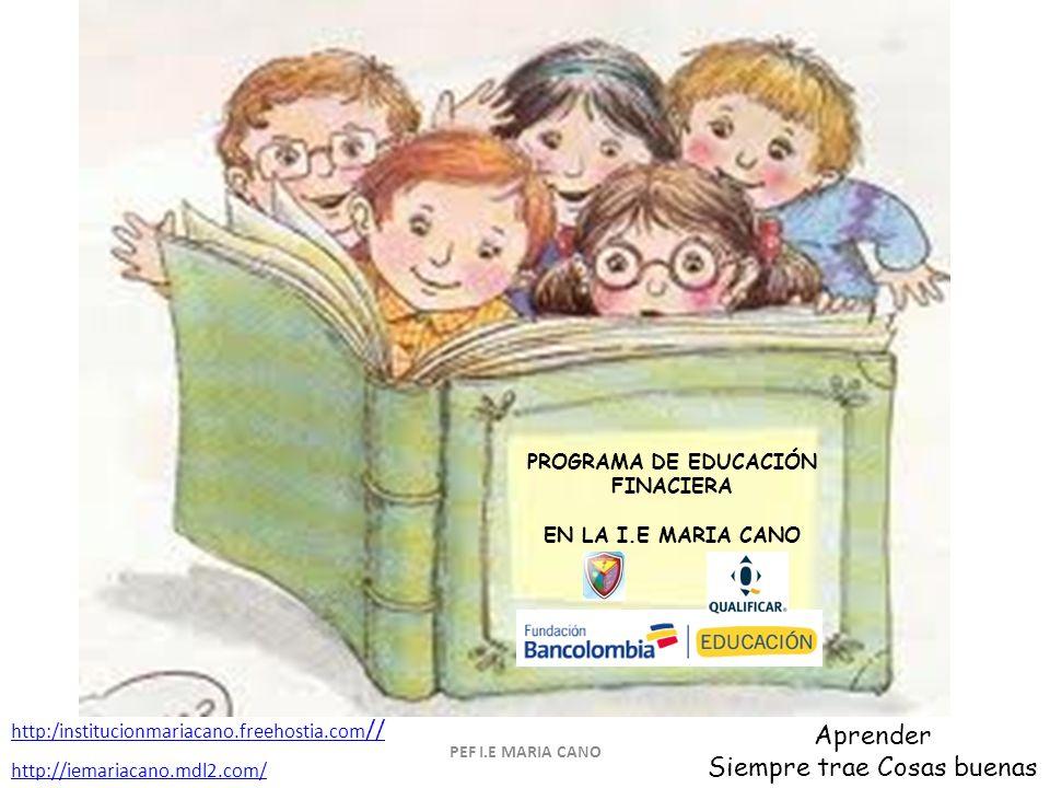 PROGRAMA DE EDUCACIÓN FINACIERA EN LA I.E MARIA CANO PEF I.E MARIA CANO Aprender Siempre trae Cosas buenas http:/institucionmariacano.freehostia.com // http://iemariacano.mdl2.com/