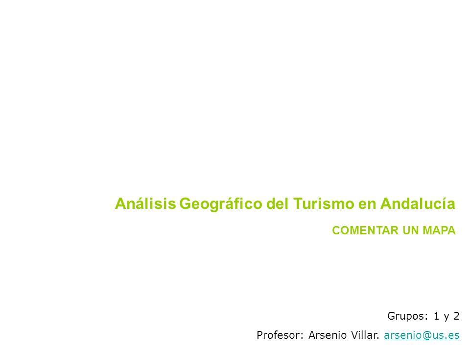 Grupos: 1 y 2 Profesor: Arsenio Villar. arsenio@us.esarsenio@us.es COMENTAR UN MAPA Análisis Geográfico del Turismo en Andalucía