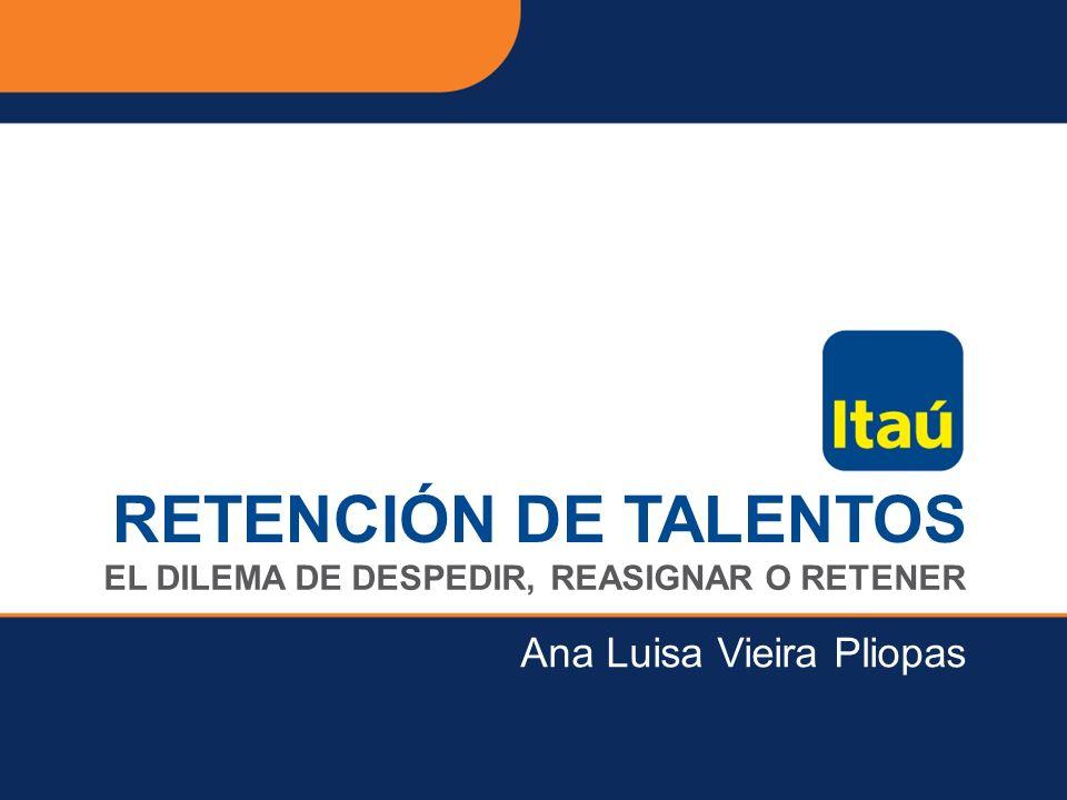 Itaú Unibanco Holding S.A. EL DILEMA DE DESPEDIR, REASIGNAR O RETENER RETENCIÓN DE TALENTOS Ana Luisa Vieira Pliopas