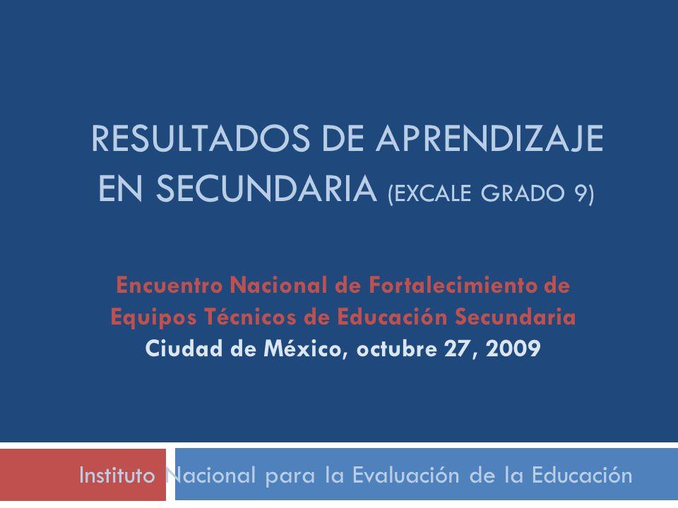RESULTADOS DE APRENDIZAJE EN SECUNDARIA (EXCALE GRADO 9) Instituto Nacional para la Evaluación de la Educación Encuentro Nacional de Fortalecimiento d